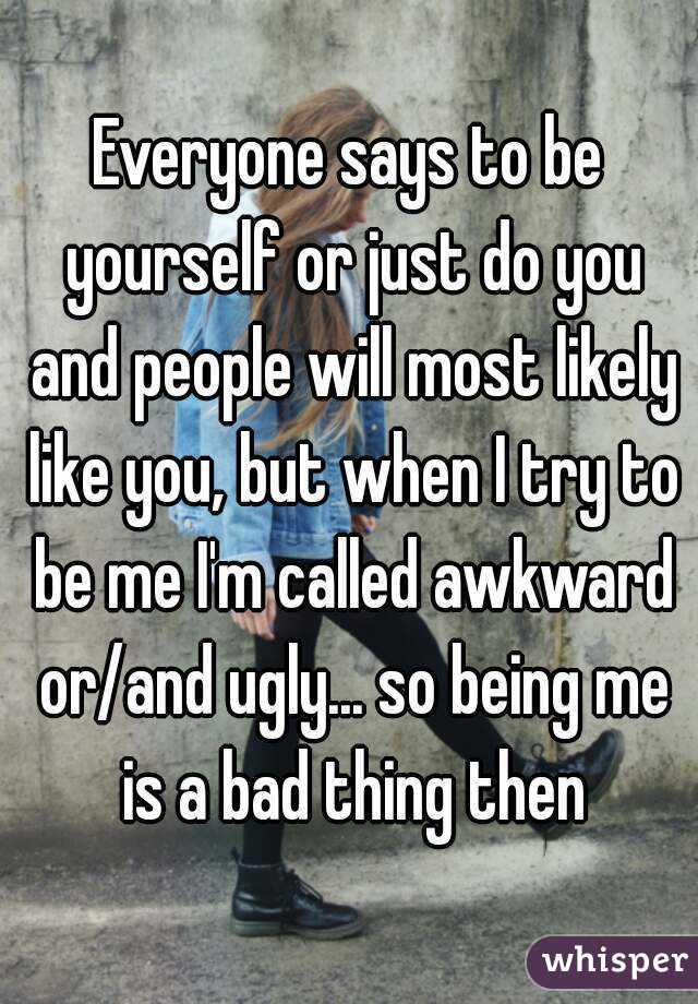 Everyone says to be yourself or just do you and people will most likely like you, but when I try to be me I'm called awkward or/and ugly... so being me is a bad thing then