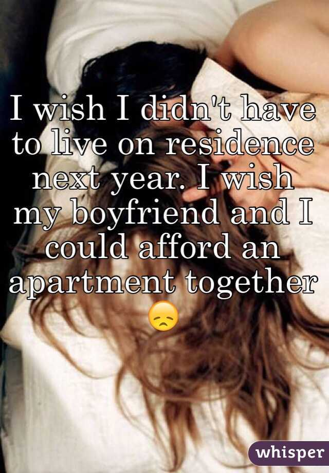 I wish I didn't have to live on residence next year. I wish my boyfriend and I could afford an apartment together 😞