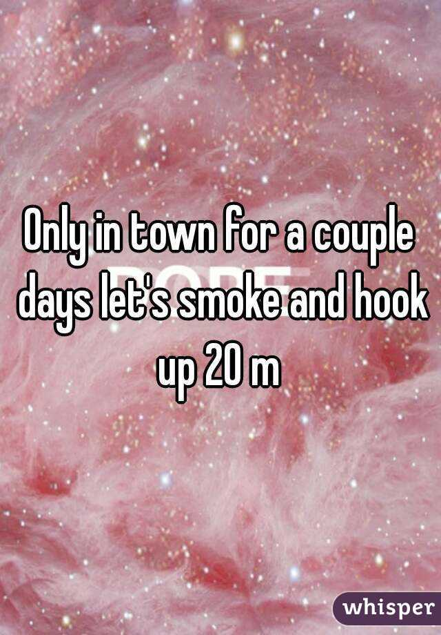 Only in town for a couple days let's smoke and hook up 20 m