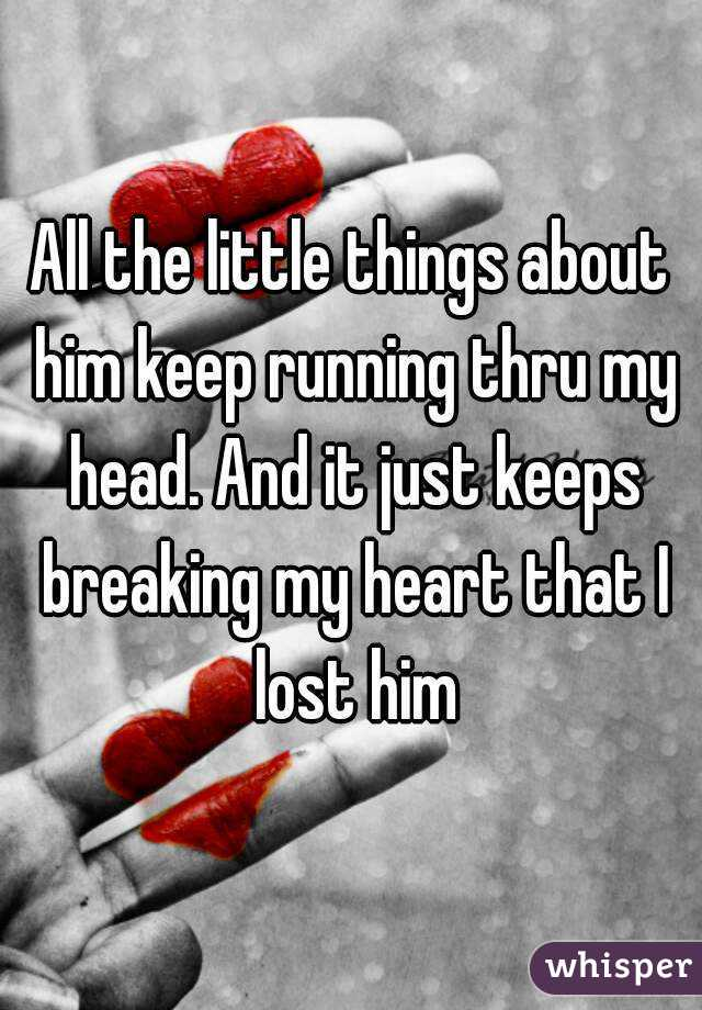 All the little things about him keep running thru my head. And it just keeps breaking my heart that I lost him