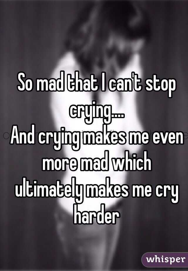 So mad that I can't stop crying.... And crying makes me even more mad which ultimately makes me cry harder