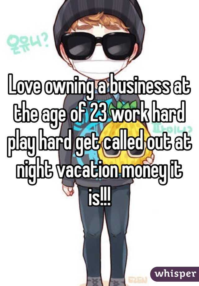 Love owning a business at the age of 23 work hard play hard get called out at night vacation money it is!!!