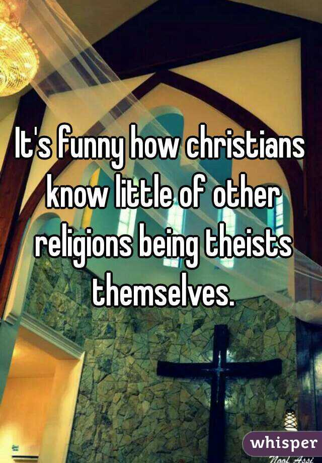 It's funny how christians know little of other religions being theists themselves.