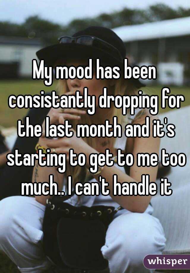 My mood has been consistantly dropping for the last month and it's starting to get to me too much.. I can't handle it