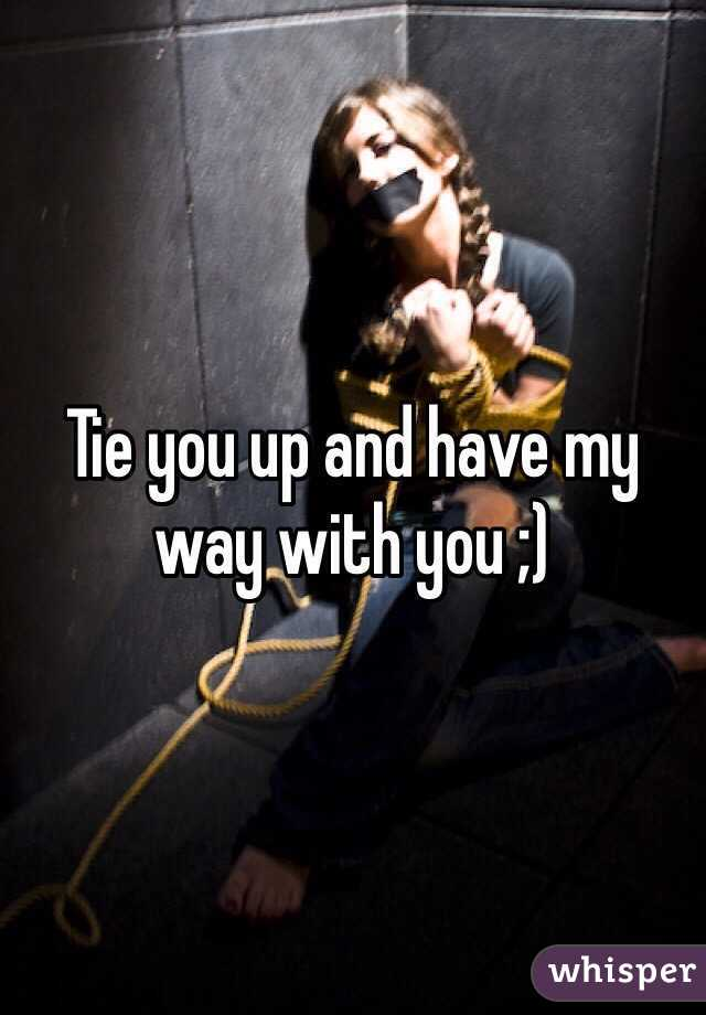 Tie you up and have my way with you ;)