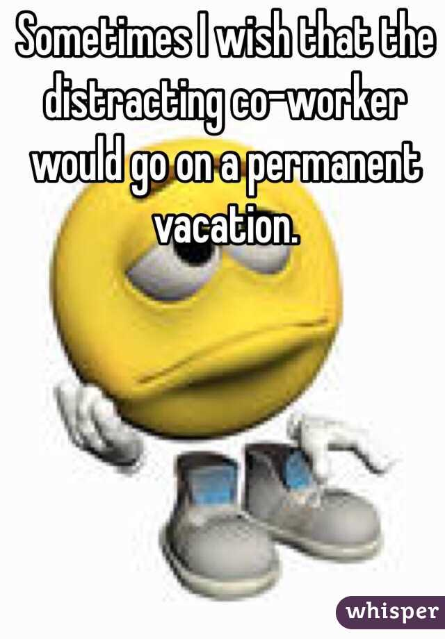 Sometimes I wish that the distracting co-worker would go on a permanent vacation.