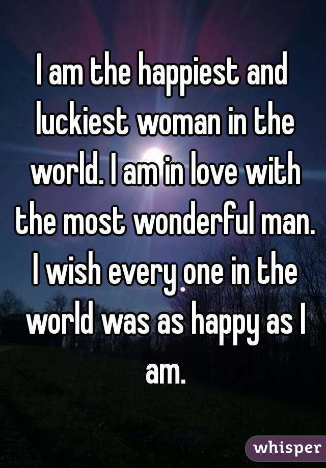 I am the happiest and luckiest woman in the world. I am in love with the most wonderful man. I wish every one in the world was as happy as I am.