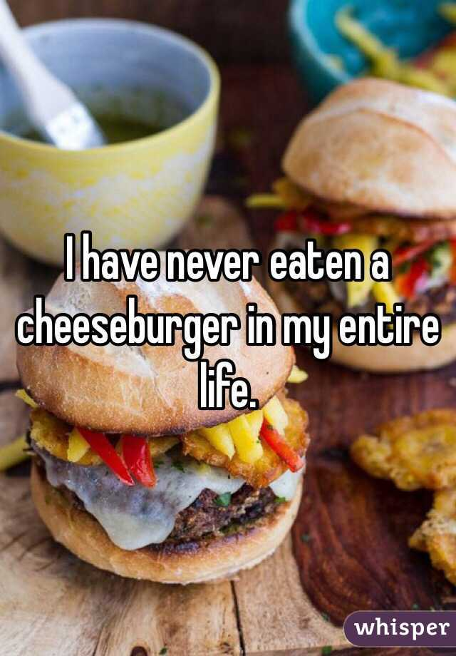 I have never eaten a cheeseburger in my entire life.