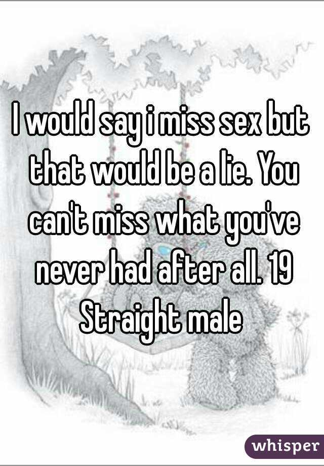 I would say i miss sex but that would be a lie. You can't miss what you've never had after all. 19 Straight male