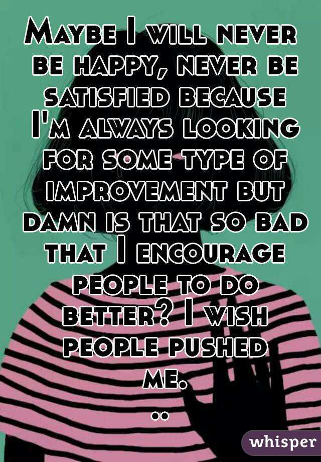Maybe I will never be happy, never be satisfied because I'm always looking for some type of improvement but damn is that so bad that I encourage people to do better? I wish people pushed me...