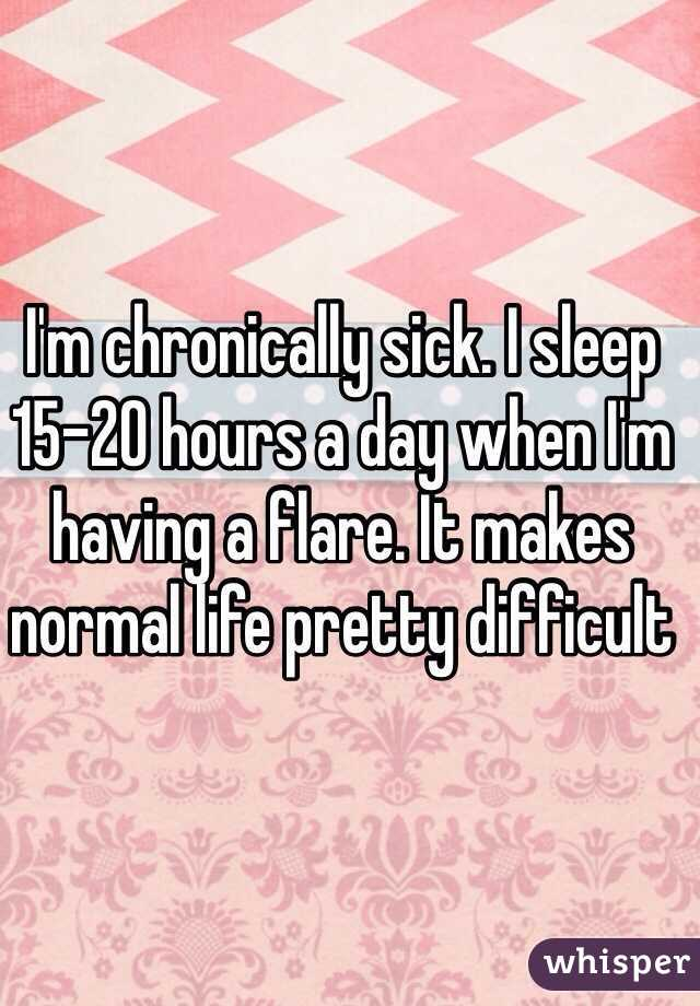 I'm chronically sick. I sleep 15-20 hours a day when I'm having a flare. It makes normal life pretty difficult