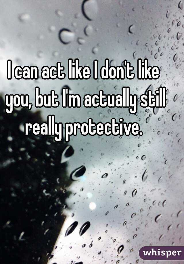 I can act like I don't like you, but I'm actually still really protective.