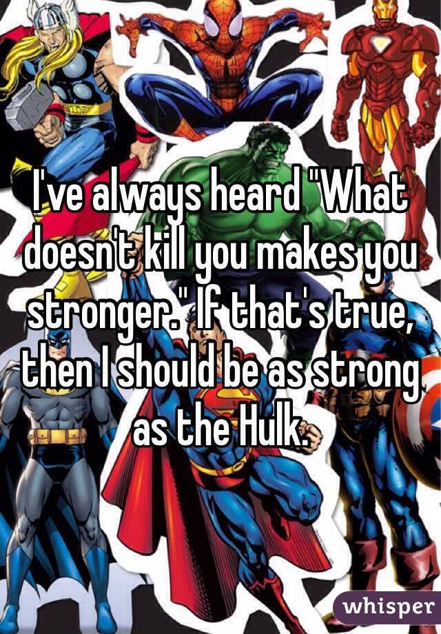 """I've always heard """"What doesn't kill you makes you stronger."""" If that's true, then I should be as strong as the Hulk."""