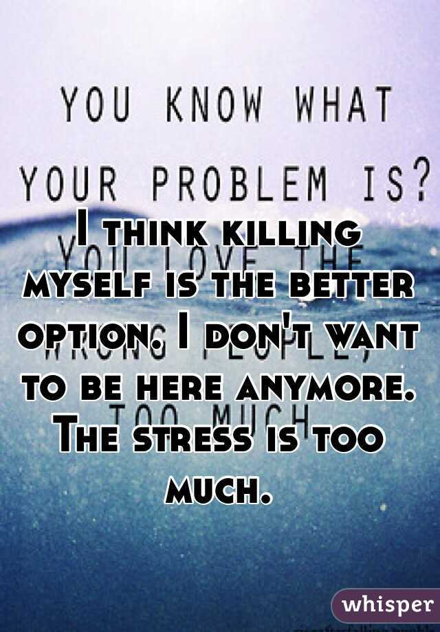 I think killing myself is the better option. I don't want to be here anymore. The stress is too much.