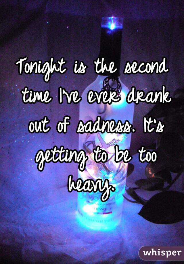 Tonight is the second time I've ever drank out of sadness. It's getting to be too heavy.