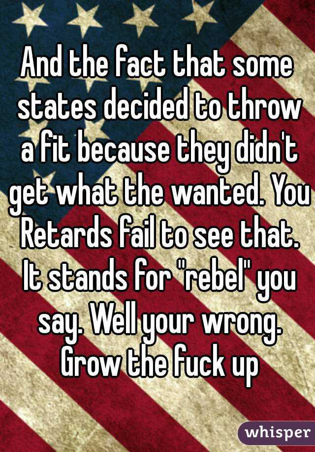 "And the fact that some states decided to throw a fit because they didn't get what the wanted. You Retards fail to see that. It stands for ""rebel"" you say. Well your wrong. Grow the fuck up"