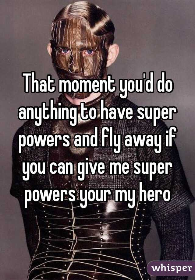 That moment you'd do anything to have super powers and fly away if you can give me super powers your my hero