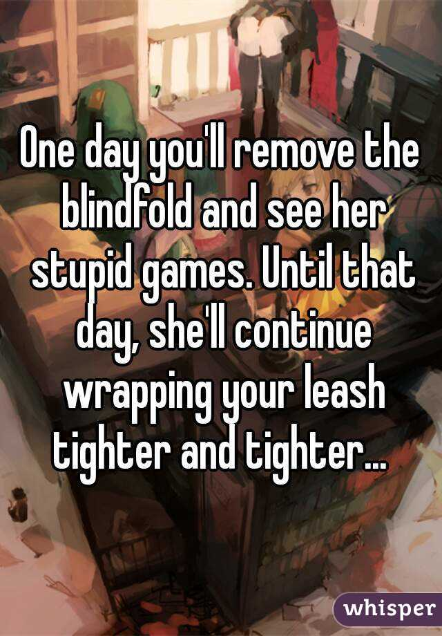 One day you'll remove the blindfold and see her stupid games. Until that day, she'll continue wrapping your leash tighter and tighter...