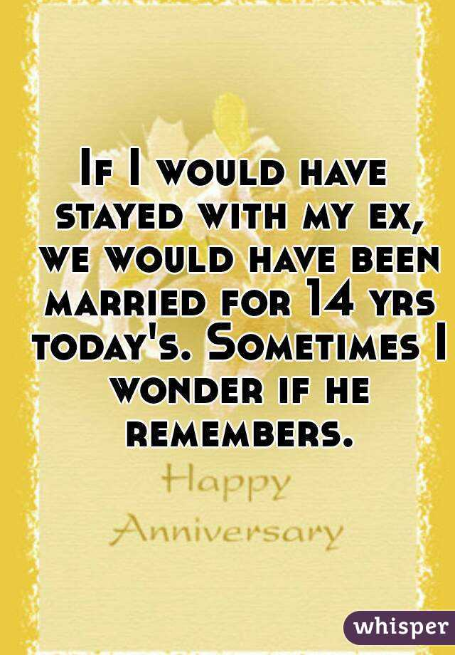 If I would have stayed with my ex, we would have been married for 14 yrs today's. Sometimes I wonder if he remembers.