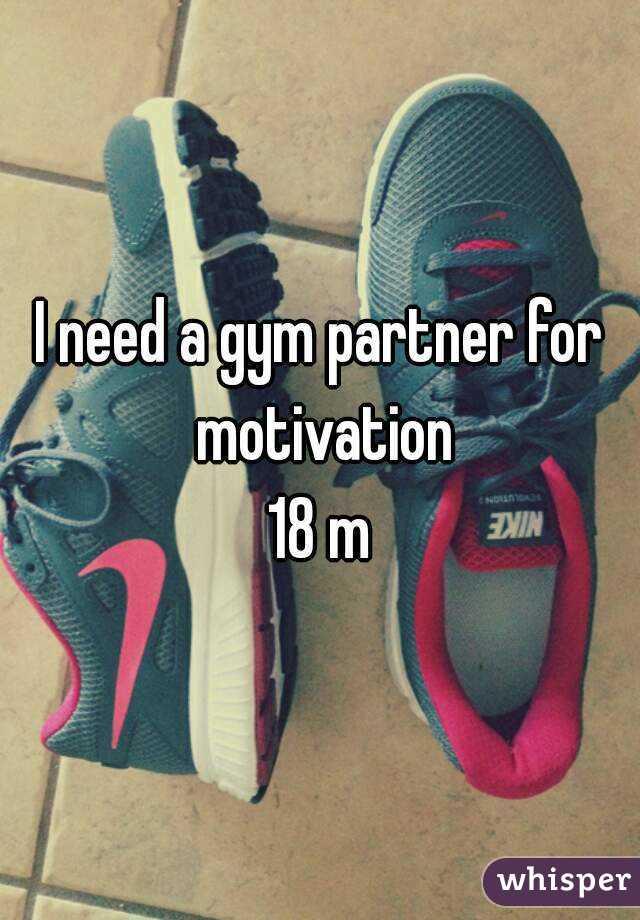 I need a gym partner for motivation 18 m