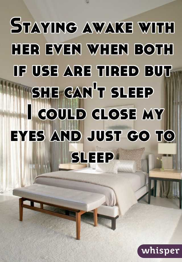 Staying awake with her even when both if use are tired but she can't sleep   I could close my eyes and just go to sleep