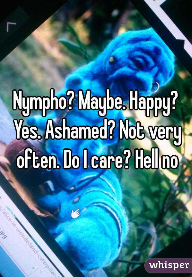 Nympho? Maybe. Happy? Yes. Ashamed? Not very often. Do I care? Hell no