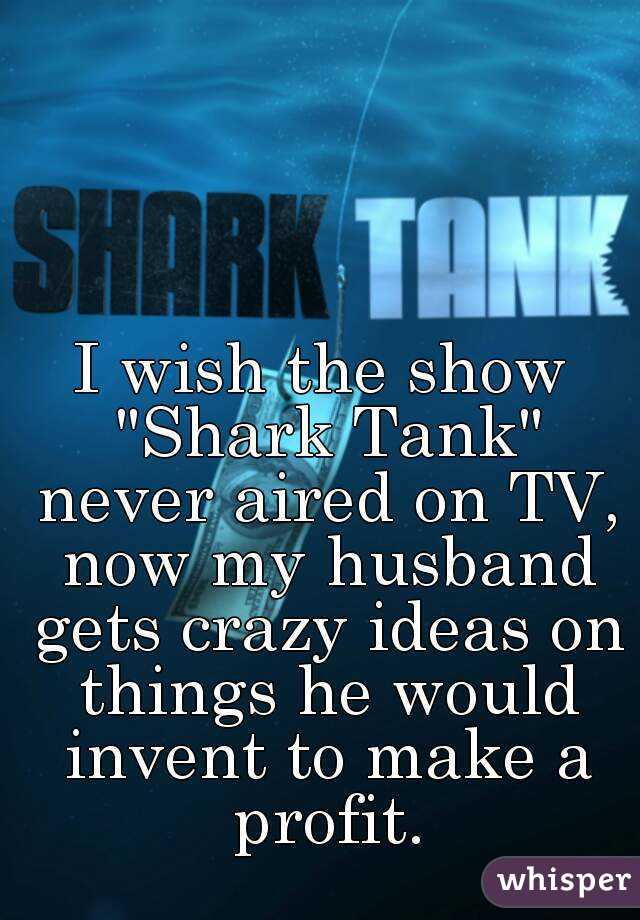 """I wish the show """"Shark Tank"""" never aired on TV, now my husband gets crazy ideas on things he would invent to make a profit."""