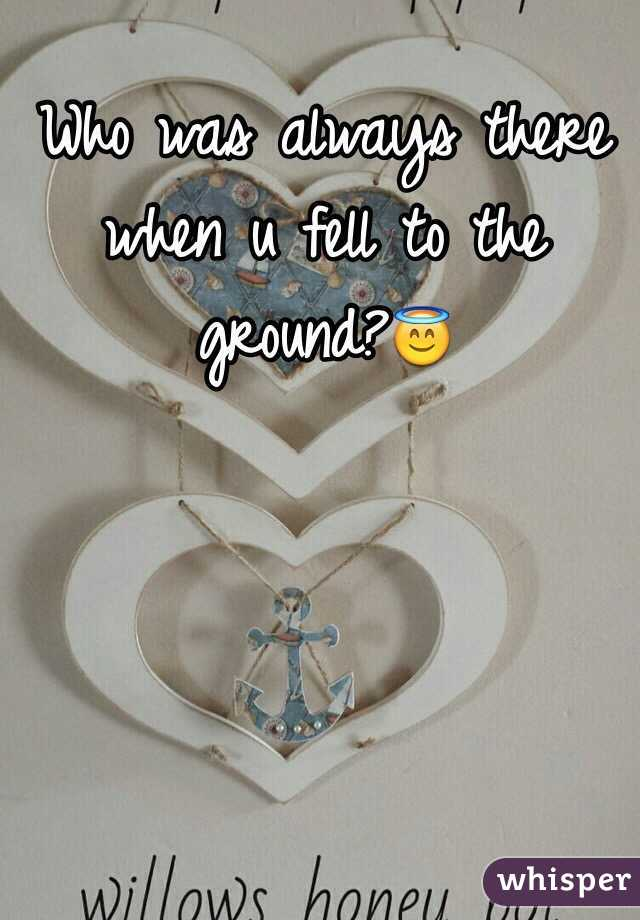 Who was always there when u fell to the ground?😇