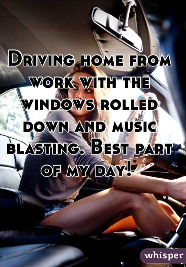Driving home from work with the windows rolled down and music blasting. Best part of my day!