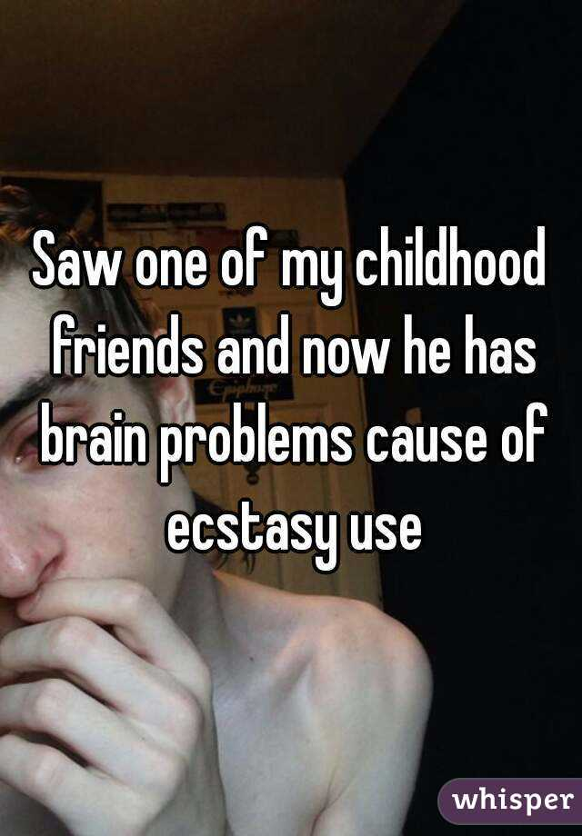 Saw one of my childhood friends and now he has brain problems cause of ecstasy use