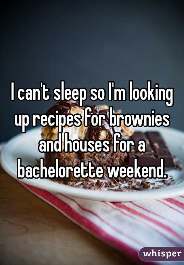 I can't sleep so I'm looking up recipes for brownies and houses for a bachelorette weekend.