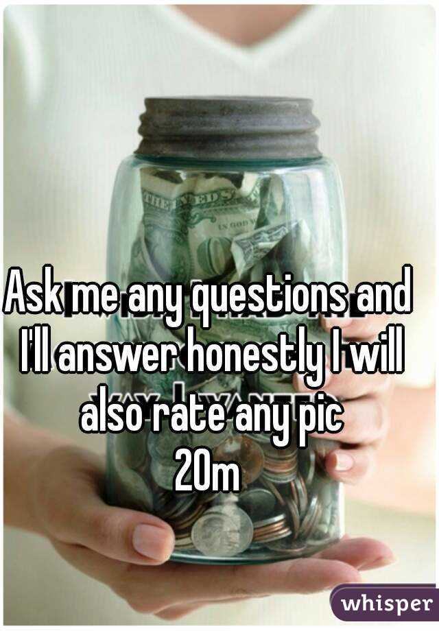 Ask me any questions and I'll answer honestly I will also rate any pic 20m