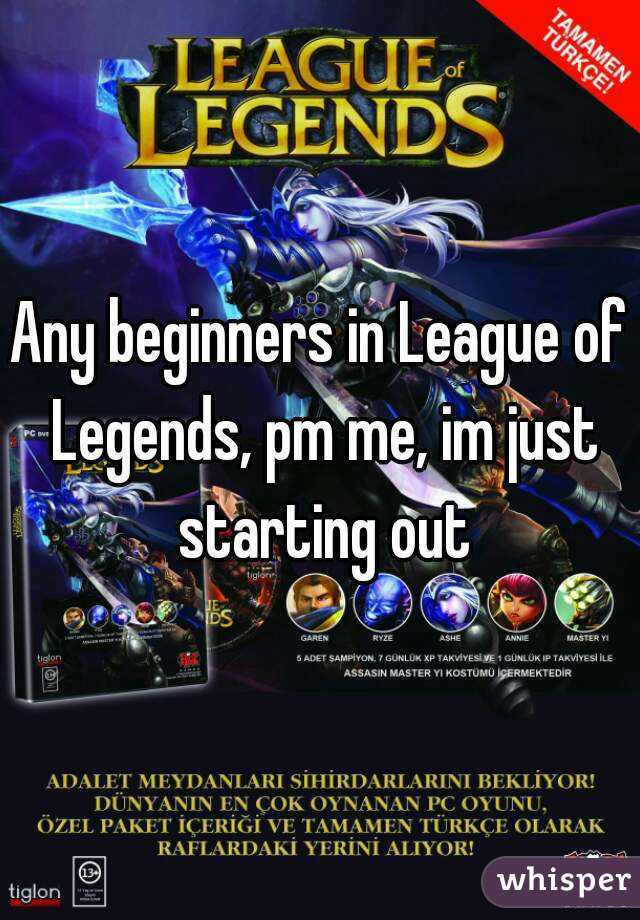 Any beginners in League of Legends, pm me, im just starting out