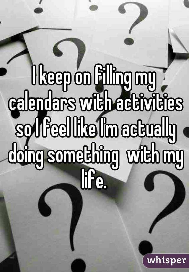 I keep on filling my calendars with activities so I feel like I'm actually doing something  with my life.