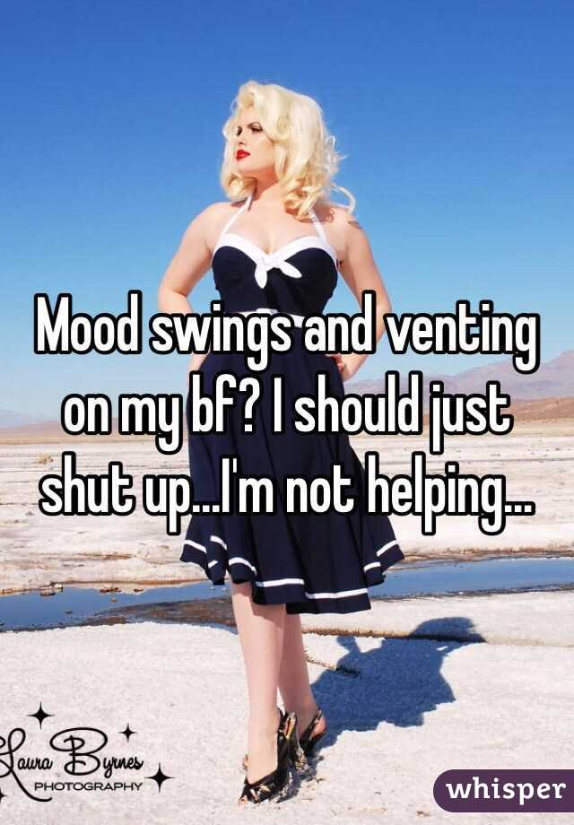 Mood swings and venting on my bf? I should just shut up...I'm not helping...