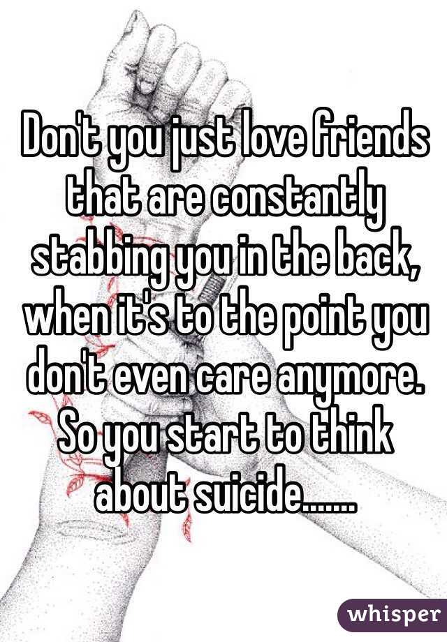 Don't you just love friends that are constantly stabbing you in the back, when it's to the point you don't even care anymore. So you start to think about suicide.......