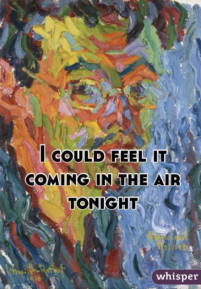 I could feel it coming in the air tonight