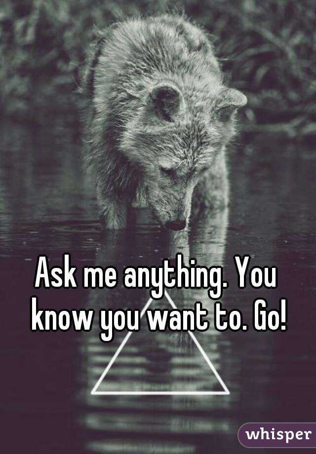 Ask me anything. You know you want to. Go!