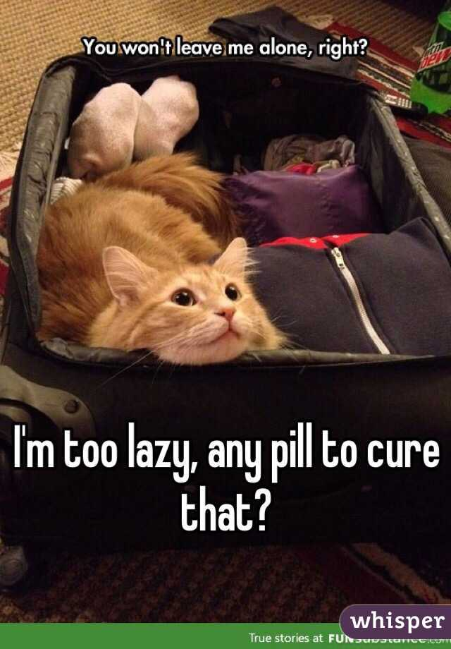 I'm too lazy, any pill to cure that?