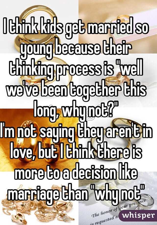 """I think kids get married so young because their thinking process is """"well we've been together this long, why not?""""  I'm not saying they aren't in love, but I think there is more to a decision like marriage than """"why not"""""""