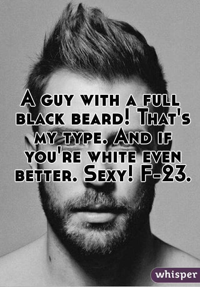 A guy with a full black beard! That's my type. And if you're white even better. Sexy! F-23.