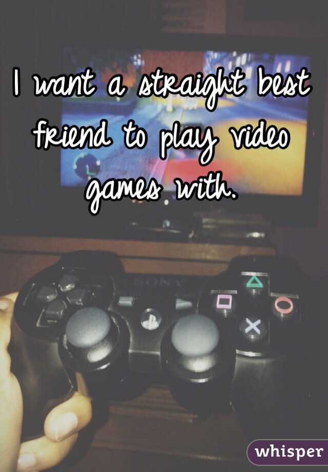 I want a straight best friend to play video games with.