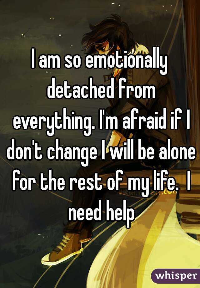 I am so emotionally detached from everything. I'm afraid if I don't change I will be alone for the rest of my life.  I need help