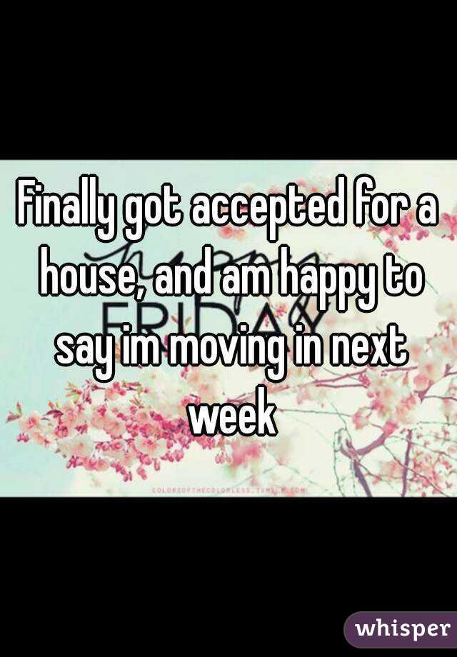 Finally got accepted for a house, and am happy to say im moving in next week