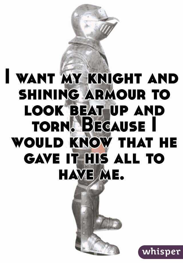 I want my knight and shining armour to look beat up and torn. Because I would know that he gave it his all to have me.