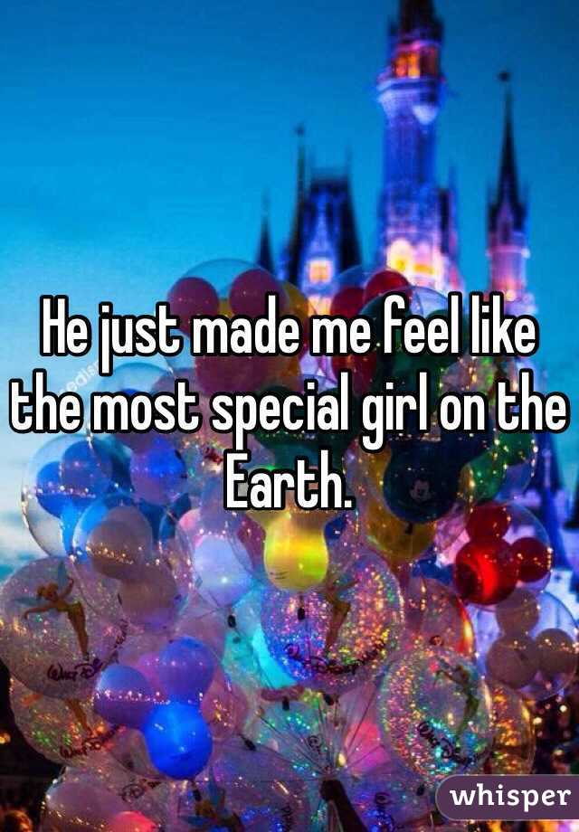 He just made me feel like the most special girl on the Earth.