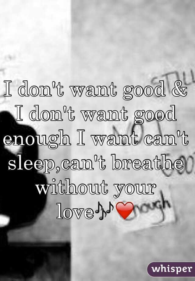 I don't want good & I don't want good enough I want can't sleep,can't breathe without your love🎶❤️