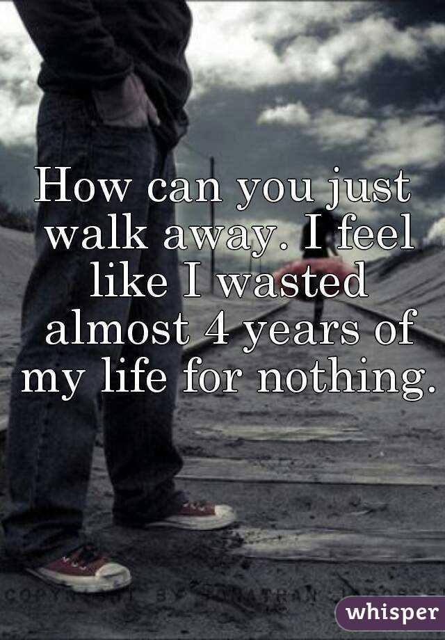 How can you just walk away. I feel like I wasted almost 4 years of my life for nothing.