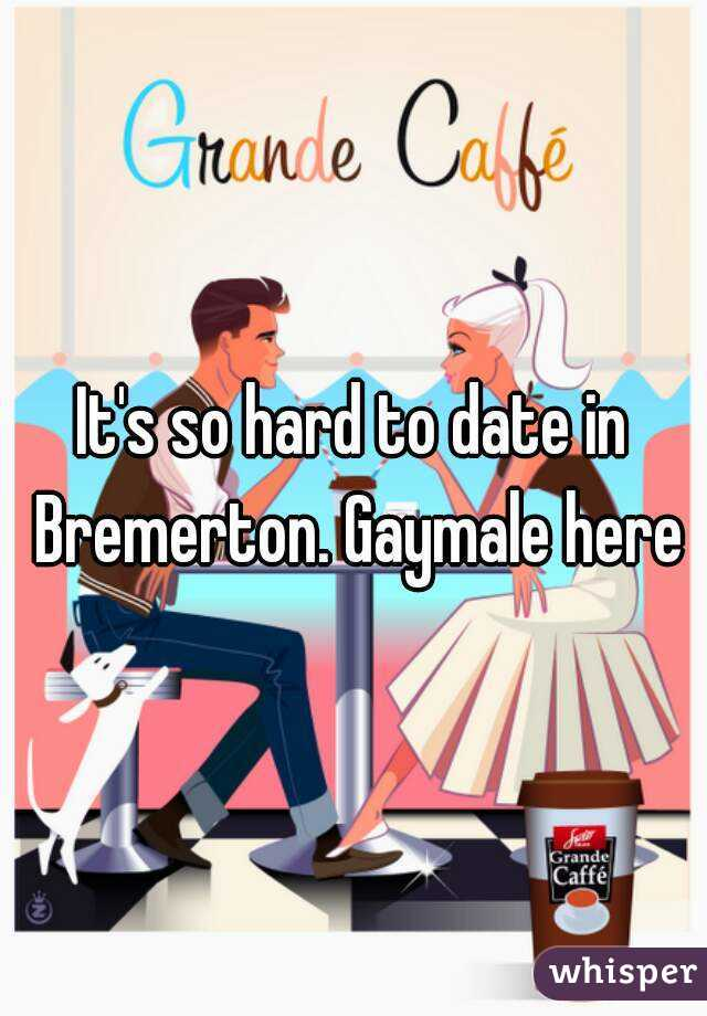 It's so hard to date in Bremerton. Gaymale here