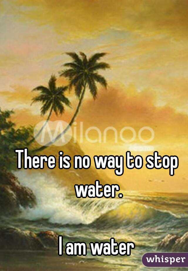 There is no way to stop water.  I am water